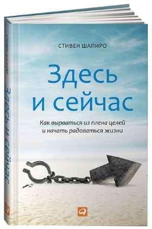 """Купить Стивен Шапиро Книга """"Здесь и сейчас: Как вырваться из плена целей и начать радоваться жизни"""""""