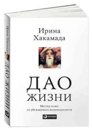 "Купить Ирина Хакамада Книга ""Дао жизни. Мастер-класс от убежденного индивидуалиста"" (мягкая обложка)"