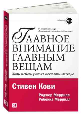 """Купить Стивен Кови Книга """"Главное внимание - главным вещам: Жить, любить, учиться, оставить наследие"""""""