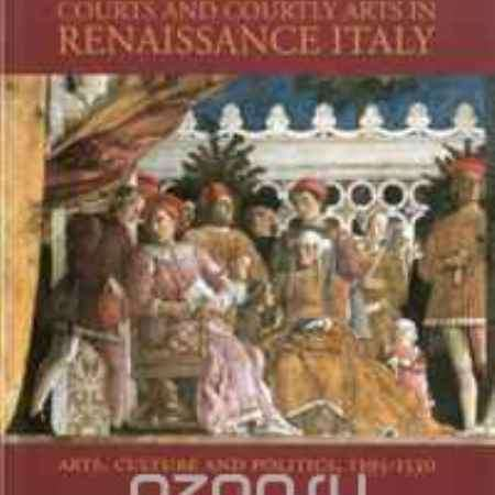 Купить Courts and Courtly Arts in Renaissance Italy: Arts and Politics in the Early Modern Age