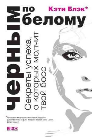"""Купить Кэти Блэк Книга """"Черным по белому: Секреты успеха, о которых молчит твой босс"""""""