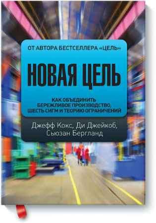 """Купить Джеф Кокс,Ди Джейкоб,Сьюзан Бергланд Книга """"Новая цель. Как объединить бережливое производство, шесть сигм и теорию ограничений"""""""