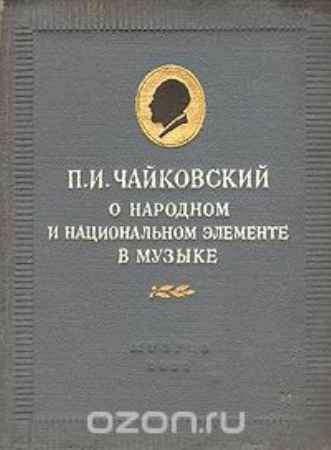 Купить П. И. Чайковский П. И. Чайковский. О народном и национальном элементе в музыке