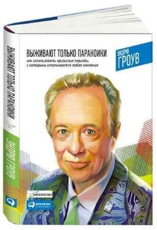 """Купить Эндрю Гроув Книга """"Выживают только параноики: Как использовать кризисные периоды, с которыми сталкивается любая компания"""""""