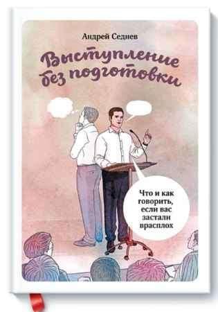 """Купить Андрей Седнев Книга """"Выступление без подготовки. Что и как говорить, если вас застали врасплох"""" (твердый переплет)"""