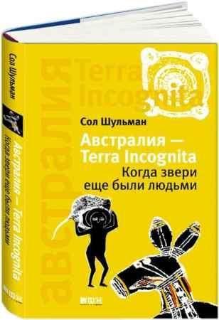 """Купить Сол Шульман Книга """"Австралия - Terra Incognita. Когда звери еще были людьми"""""""