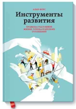 """Купить Алан Фокс Книга """"Инструменты развития. Правила счастливой жизни, успеха и крепких отношений"""" (твердый переплет)"""