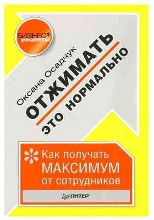 """Купить Оксана Осадчук Книга """"Отжимать — это нормально. Как получать максимум от сотрудников"""""""