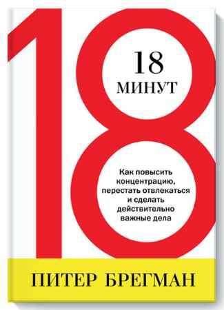 """Купить Питер Брегман Книга """"18 минут. Как повысить концентрацию, перестать отвлекаться и сделать действительно важные дела"""""""
