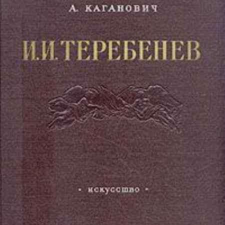 Купить А. Каганович И. И. Теребенев. 1780 - 1815