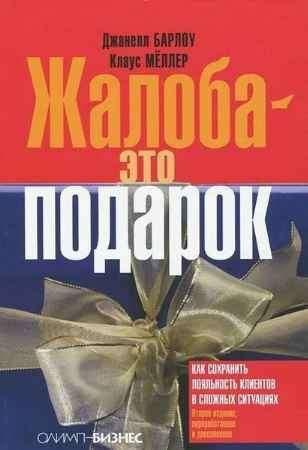 """Купить Джанелл Барлоу,Клаус Меллер Книга """"Жалоба — это подарок. Как сохранить лояльность клиентов в сложных ситуациях"""""""