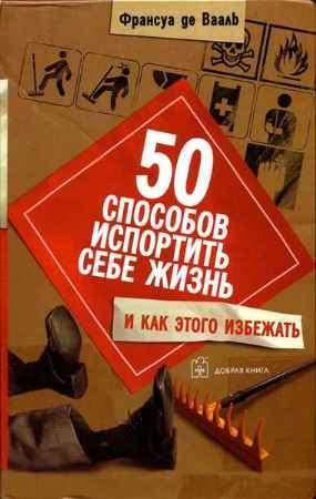 """Купить Франсуа де Вааль Книга """"50 способов испортить себе жизнь и как этого избежать (пер. с англ. Веселкова М.)"""""""