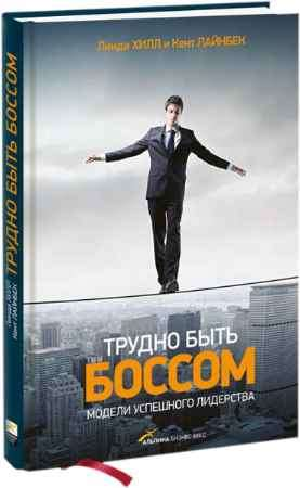 """Купить Кент Лайнбек,Линда Хилл Книга """"Трудно быть боссом. Модели успешного лидерства"""""""