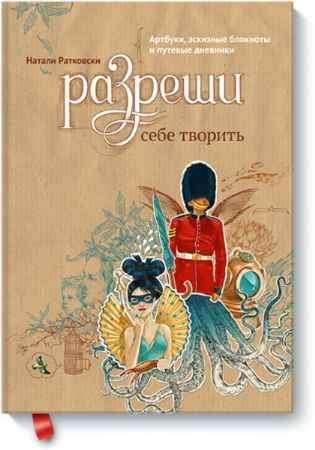 """Купить Натали Ратковски Книга """"Разреши себе творить. Артбуки, эскизные блокноты и путевые дневники"""""""