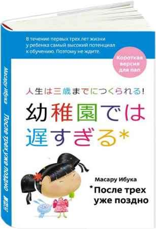 """Купить Масару Ибука Книга """"После трех уже поздно. Краткая версия для пап"""""""