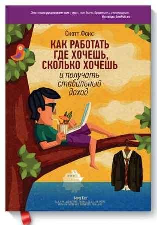 """Купить Скотт Фокс Книга """"Как работать где хочешь, сколько хочешь и получать стабильный доход"""""""