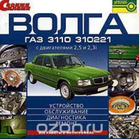 Купить Волга ГАЗ 3110 и 310221 с двигателями 2,5 и 2,3i: Устройство, обслуживание, диагностика, ремонт