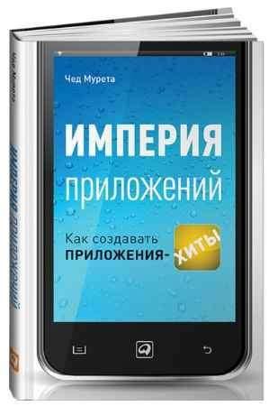 """Купить Чед Мурета Книга """"Империя приложений: Как создавать приложения-хиты"""""""