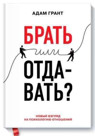 """Купить Адам Грант Книга """"Брать или отдавать? Новый взгляд на психологию отношений"""""""