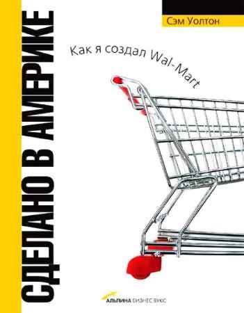 """Купить Сэм Уолтон Книга """"Сделано в Америке. Как я создал Wal-Mart. 4-е изд., доп."""""""