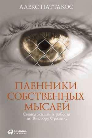 """Купить Алекс Паттакос Книга """"Пленники собственных мыслей: Смысл жизни и работы по Виктору Франклу"""""""