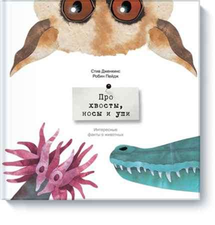 """Купить Робин Пейдж,Стив Дженкинс Книга """"Про хвосты, носы и уши. Интересные факты о животных"""" (от 4 лет)"""