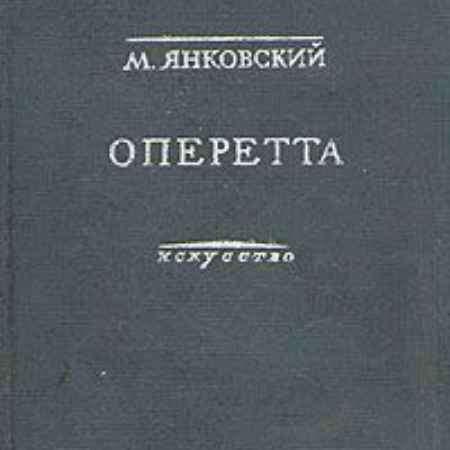 Купить М. Янковский Оперетта. Возникновение и развитие жанра на Западе и в СССР
