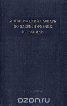 Купить Англо-русский словарь по ядерной физике и технике