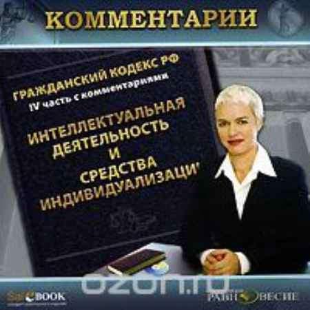 Купить Гражданский кодекс РФ. IV часть с комментариями. Интеллектуальная деятельность и средства индивидуализации