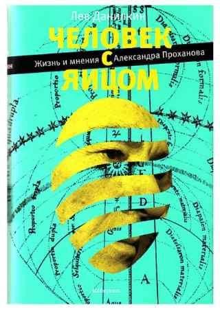 """Купить Лев Данилкин Книга """"Человек с яйцом. Жизнь и мнения Александра Проханова"""""""