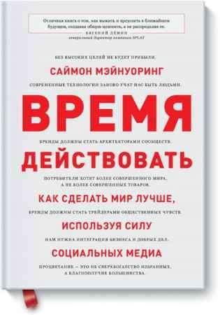 """Купить Саймон Мэйнуоринг Книга """"Время действовать. Как сделать мир лучше, используя силу социальных медиа"""""""