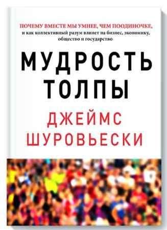 """Купить Джеймс Шуровьески Книга """"Мудрость толпы. Почему вместе мы умнее, чем поодиночке, и как коллективный разум влияет на бизнес, экономику, общество и государ"""""""