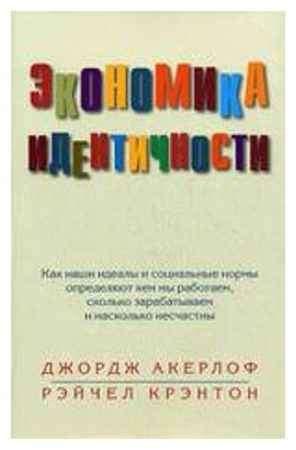 """Купить Джордж Акерлоф,Рейчел Крэнтон Книга """"Экономика идентичности. Как наши идеалы и социальные нормы определяют, кем мы работаем сколько зарабатываем и насколько несчастн"""""""