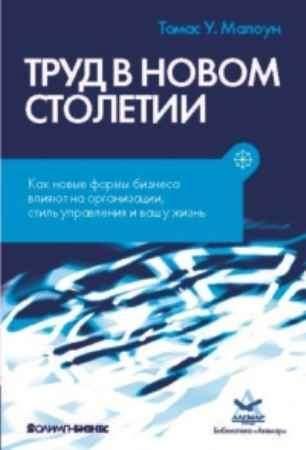 """Купить Томас У. Малоун Книга """"Труд в новом столетии. Как новые формы бизнеса влияют на организации, стиль управления и вашу жизнь"""""""