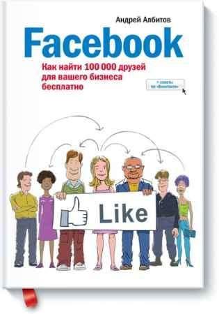 """Купить Андрей Албитов Книга """"Facebook: как найти 100 000 друзей для вашего бизнеса бесплатно (с дополнениями)"""""""