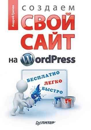 Купить Создаем свой сайт на WordPress: быстро, легко и бесплатно