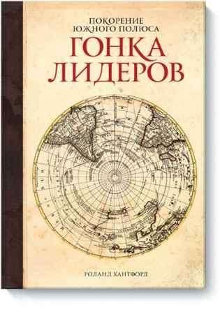"""Купить Роланд  Хантфорд Книга """"Покорение Южного полюса. Гонка лидеров."""""""