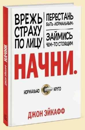 """Купить Джон Эйкафф Книга """"Начни. Врежь страху по лицу, перестань быть """"нормальным"""" и займись чем-то стоящим"""""""