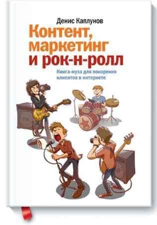 """Купить Денис Каплунов Книга """"Контент, маркетинг и рок-н-ролл. Книга-муза для покорения клиентов в интернете"""""""