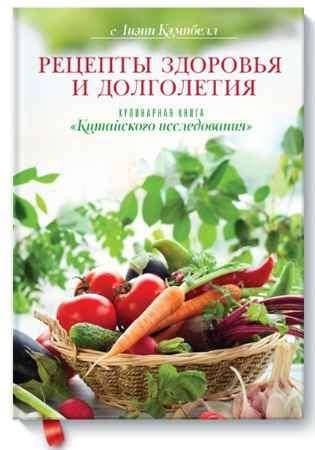 """Купить Лиэнн Кэмпбелл Книга """"Рецепты здоровья и долголетия. Кулинарная книга """"Китайского исследования"""""""