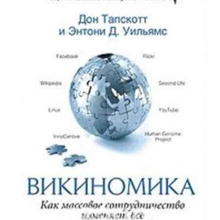 """Купить Дон Тапскотт,Энтони Вильямс Книга """"Викиномика: Как все меняет массовое сотрудничество"""""""
