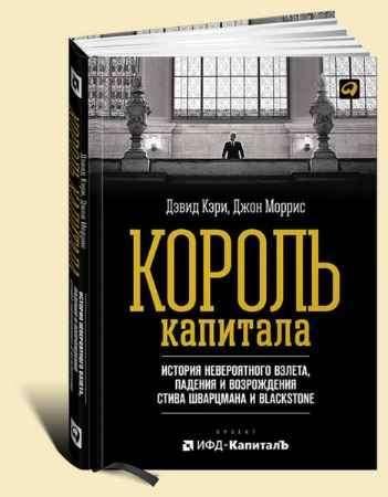 """Купить Джон Моррис,Дэвид Кэри Книга """"Король капитала. История невероятного взлета, падения и возрождения Стива Шварцмана и Blackstone"""""""