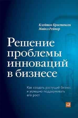 """Купить Клайтон М. Кристенсен,М. Рейнор Книга """"Решение проблемы инноваций в бизнесе. Как создать растущий бизнес и успешно поддерживать его рост"""""""
