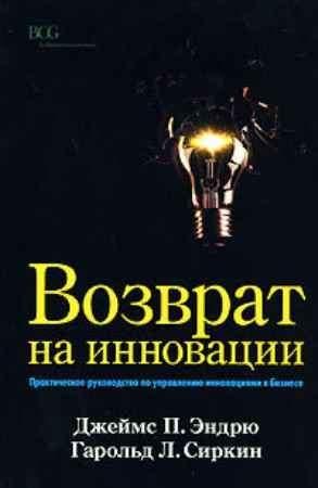 """Купить Джеймс П. Эндрю,Гарольд Л. Сиркин Книга """"Возврат на инновации. Практическое руководство по управлению инновациями в бизнесе"""""""