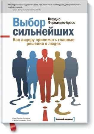 """Купить Клаудио Фернандес Араос Книга """"Выбор сильнейших. Как лидеру принимать главные решения о людях"""""""