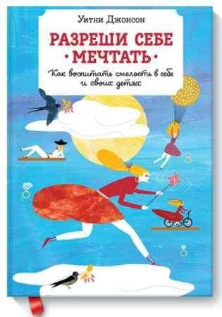 """Купить Уитни Джонсон Книга """"Разреши себе мечтать. Как воспитать смелость в себе и своих детях"""""""