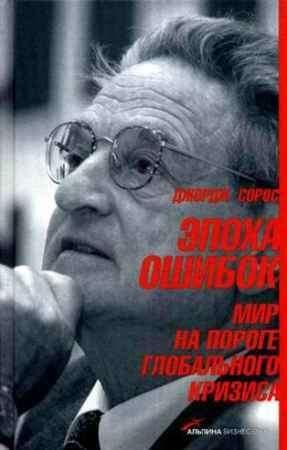 """Купить Джордж Сорос Книга """"Эпоха ошибок. Мир на пороге глобального кризиса"""""""