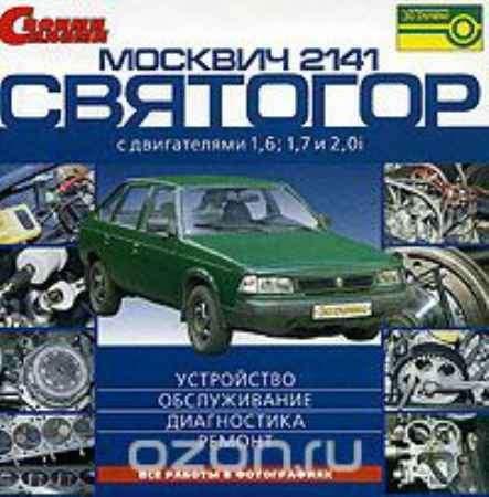 Купить Москвич - 2141, Святогор с двигателями 1,6, 1,7 и 2,0i: Устройство, обслуживание, диагностика, ремонт