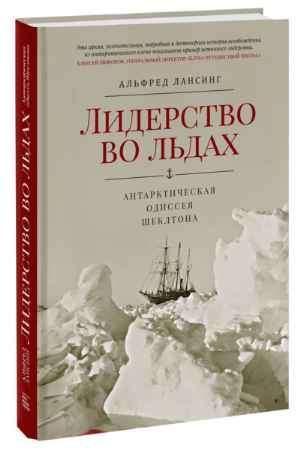 """Купить Альфред Лансинг Книга """"Лидерство во льдах. Антарктическая одиссея Шеклтона"""" (твердый переплет)"""