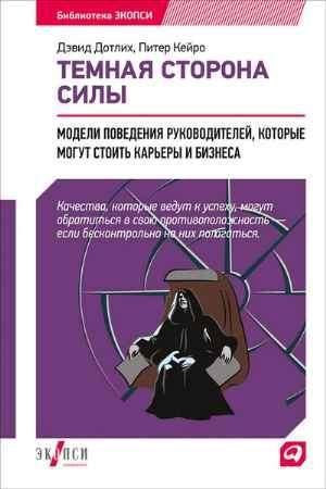 """Купить Дэвид Дотлих,Питер Кейро Книга """"Темная сторона силы: Модели поведения руководителей, которые могут стоить карьеры и бизнеса"""""""